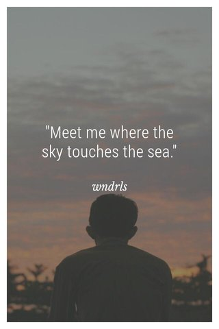 """""""Meet me where the sky touches the sea."""" wndrls"""