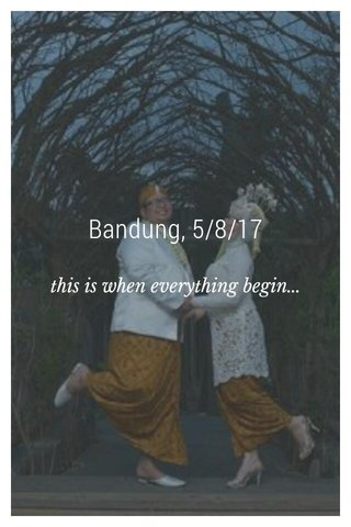 Bandung, 5/8/17 this is when everything begin...