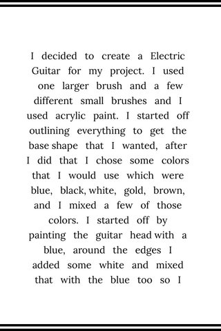 I decided to create a Electric Guitar for my project. I used one larger brush and a few different small brushes and I used acrylic paint. I started off outlining everything to get the base shape that I wanted, after I did that I chose some colors that I would use which were blue, black, white, gold, brown, and I mixed a few of those colors. I started off by painting the guitar head with a blue, around the edges I added some white and mixed that with the blue too so I could give it some shining effect. After I finished the head I went to the background. I didn't want the background to be plain and boring but I also didn't want it to be too 'busy' so I tried I give it some kind of gradient look. I had the darker color towards the edge of the page and the closer it got to the guitar the lighter the background got. After I finished the background I moved on to the neck of the guitar. I mixed the gold, brown, black, and white paint to get the color for the neck. I wasn't completely sure what color I wanted the neck to be so I just kept mixing until I thought it looked good. Then after that I painted the strings and the frets (which was honestly pretty tough). I wanted to make the frets as even as possible and for them to match up to a real guitar. When I painted the frets the first time, they were too dark and they blended with the neck of the guitar a bit too much so I re painted the frets to a lighter color so they would pop out more. I painted the strings the same color but different sizes so they would be similar to an actual guitar. But when I repainted the frets, I also had to repaint the strings along the neck. That was pretty much my process of creating a electric guitar.