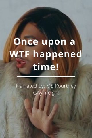 Once upon a WTF happened time! Narrated by: MS Kourtney GAÿ'meign!