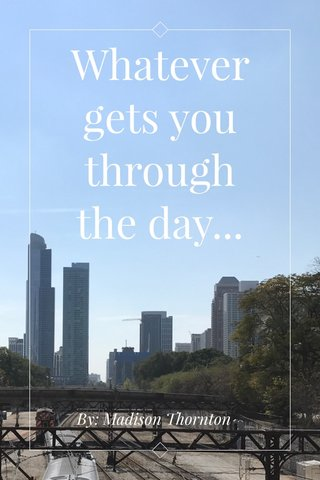 Whatever gets you through the day... By: Madison Thornton