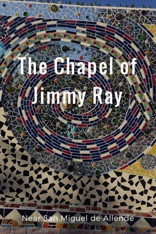 The Chapel of Jimmy Ray Near San Miguel de Allende