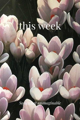 this week Somewhat unimaginable