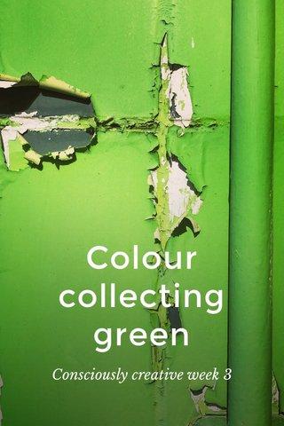 Colour collecting green Consciously creative week 3