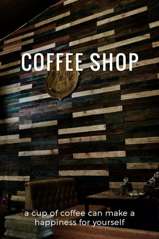 COFFEE SHOP a cup of coffee can make a happiness for yourself