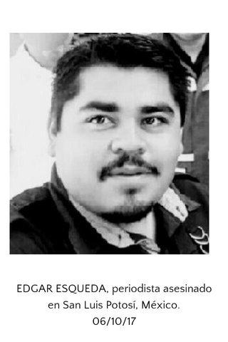 EDGAR ESQUEDA, periodista asesinado en San Luis Potosí, México. 06/10/17