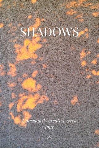 SHADOWS Consciously creative week four