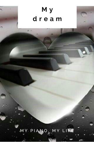 My dream MY PIANO, MY LIFE
