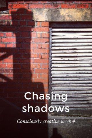 Chasing shadows Consciously creative week 4