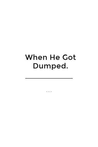 When He Got Dumped. ...