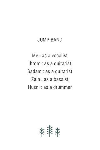 JUMP BAND Me : as a vocalist Ihrom : as a guitarist Sadam : as a guitarist Zain : as a bassist Husni : as a drummer