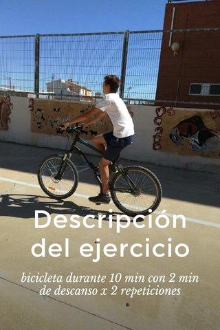 Descripción del ejercicio bicicleta durante 10 min con 2 min de descanso x 2 repeticiones