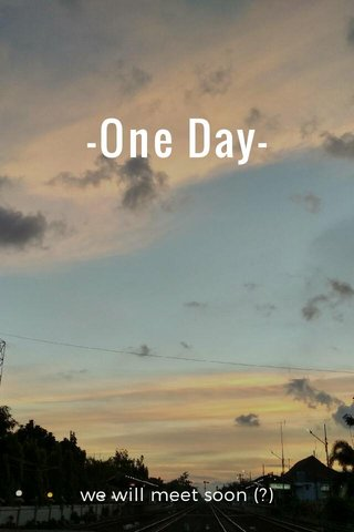 -One Day- we will meet soon (?)