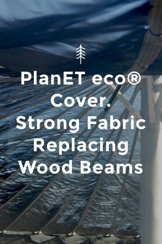 PlanET eco® Cover. Strong Fabric Replacing Wood Beams