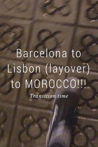 Barcelona to Lisbon (layover) to MOROCCO!!! Transition time