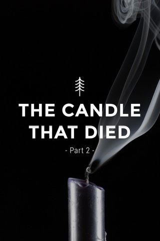 THE CANDLE THAT DIED - Part 2 -