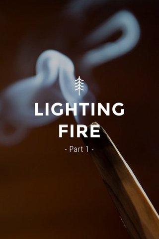 LIGHTING FIRE - Part 1 -