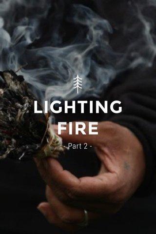 LIGHTING FIRE - Part 2 -