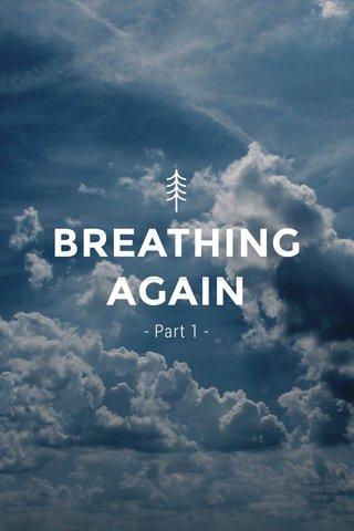 BREATHING AGAIN - Part 1 -