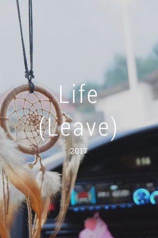 Life (Leave) 2017