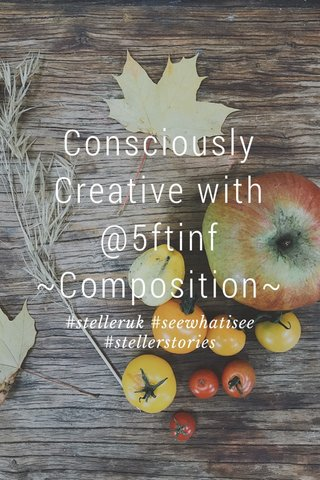 Consciously Creative with @5ftinf ~Composition~ #stelleruk #seewhatisee #stellerstories