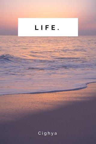 LIFE. Cighya