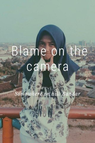 Blame on the camera Somewhere on hill Bandar Lampung