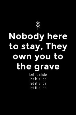 Nobody here to stay, They own you to the grave Let it slide let it slide let it slide let it slide