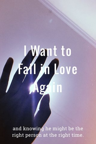 I Want to Fall in Love Again and knowing he might be the right person at the right time.