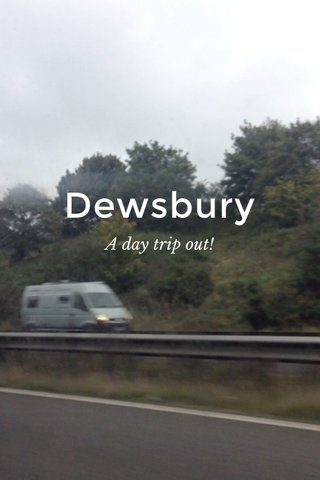 Dewsbury A day trip out!