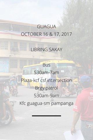 GUAGUA OCTOBER 16 & 17, 2017 LIBRING SAKAY Bus 530am-7am Plaza-kcf csf intersection Brgy patrol 530am-9am Kfc guagua-sm pampanga