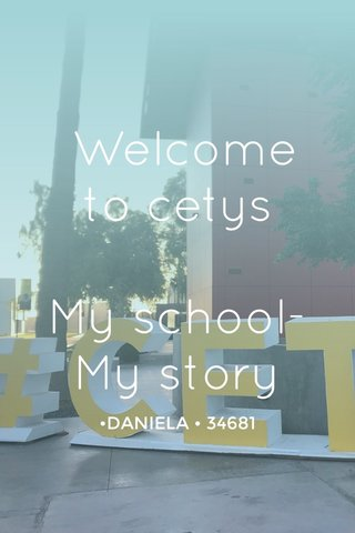 Welcome to cetys My school-My story •DANIELA • 34681