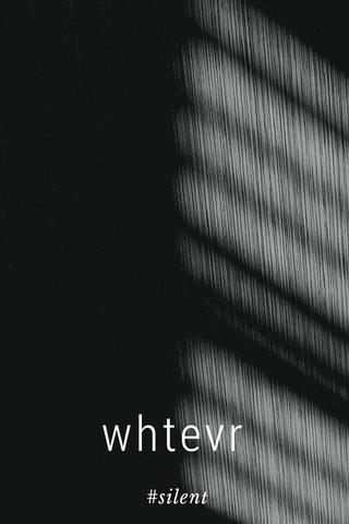 whtevr #silent
