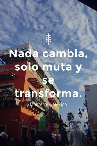 Nada cambia, solo muta y se transforma. Monterrey, México