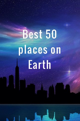 Best 50 places on Earth