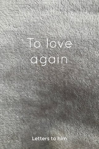 To love again Letters to him