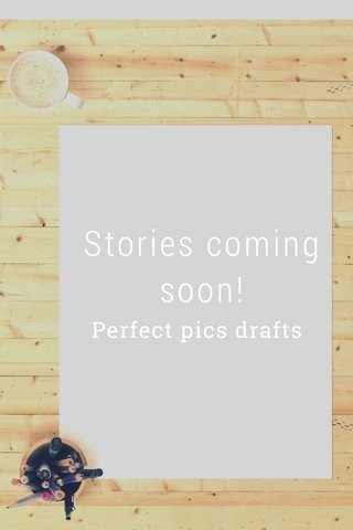 Stories coming soon! Perfect pics drafts