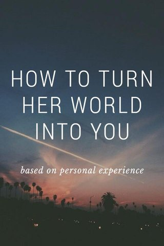HOW TO TURN HER WORLD INTO YOU based on personal experience