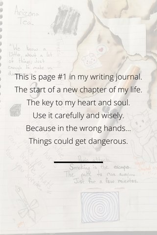 This is page #1 in my writing journal. The start of a new chapter of my life. The key to my heart and soul. Use it carefully and wisely. Because in the wrong hands... Things could get dangerous.