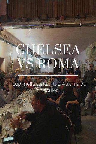 CHELSEA VS ROMA I Lupi nella tana. Pub Aux fils du chevalier.