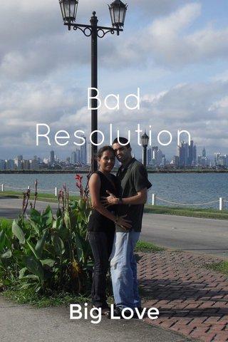 Bad Resolution Big Love