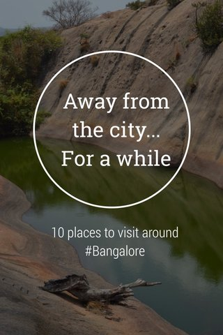 Away from the city... For a while 10 places to visit around #Bangalore