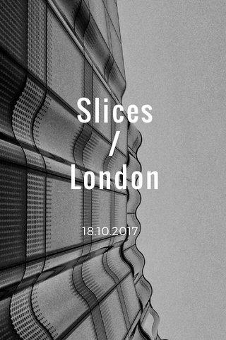 Slices / London 18.10.2017