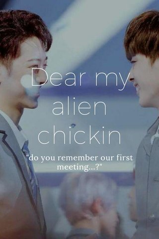 """Dear my alien chickin """"do you remember our first meeting...?"""""""
