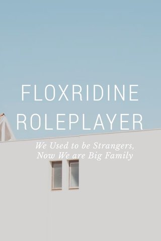 FLOXRIDINE ROLEPLAYER We Used to be Strangers, Now We are Big Family