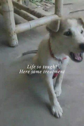Life so tough? Here some treatment