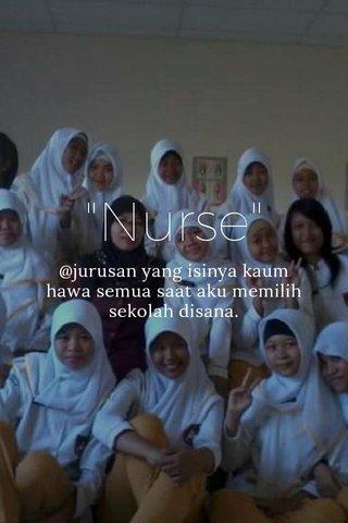 """""""Nurse"""" @jurusan yang isinya kaum hawa semua saat aku memilih sekolah disana."""