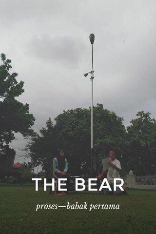 THE BEAR proses—babak pertama