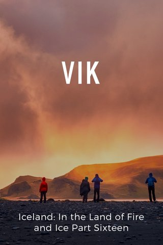 VIK Iceland: In the Land of Fire and Ice Part Sixteen