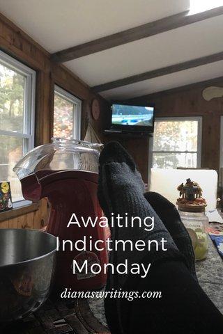 Awaiting Indictment Monday dianaswritings.com
